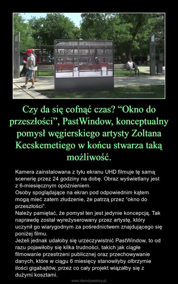 """Czy da się cofnąć czas? """"Okno do przeszłości"""", PastWindow, konceptualny pomysł węgierskiego artysty Zoltana Kecskemetiego w końcu stwarza taką możliwość. – Kamera zainstalowana z tyłu ekranu UHD filmuje tę samą scenerię przez 24 godziny na dobę. Obraz wyświetlany jest z 6-miesięcznym opóźnieniem.Osoby spoglądające na ekran pod odpowiednim kątem mogą mieć zatem złudzenie, że patrzą przez """"okno do przeszłości"""".Należy pamiętać, że pomysł ten jest jedynie koncepcją. Tak naprawdę został wyreżyserowany przez artystę, który uczynił go wiarygodnym za pośrednictwem znajdującego się poniżej filmu. Jeżeli jednak udałoby się urzeczywistnić PastWindow, to od razu pojawiłoby się kilka trudności, takich jak ciągłe filmowanie przestrzeni publicznej oraz przechowywanie danych, które w ciągu 6 miesięcy stanowiłyby olbrzymie ilości gigabajtów, przez co cały projekt wiązałby się z dużymi kosztami."""