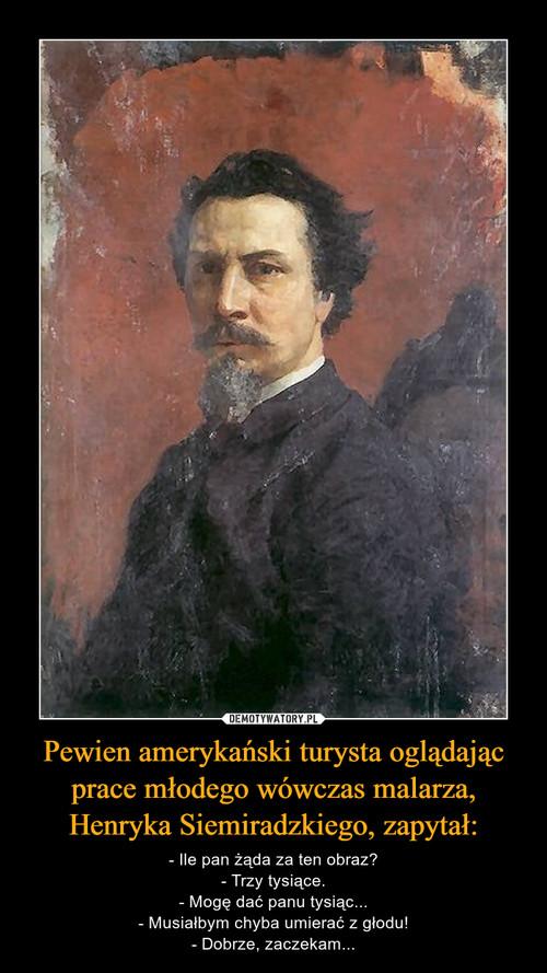 Pewien amerykański turysta oglądając prace młodego wówczas malarza, Henryka Siemiradzkiego, zapytał: