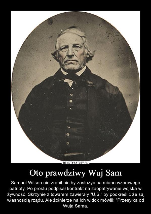"""Oto prawdziwy Wuj Sam – Samuel Wilson nie zrobił nic by zasłużyć na miano wzorowego patrioty. Po prostu podpisał kontrakt na zaopatrywanie wojska w żywność. Skrzynie z towarem zawierały """"U.S."""" by podkreślić że są własnością rządu. Ale żołnierze na ich widok mówili: """"Przesyłka od Wuja Sama."""