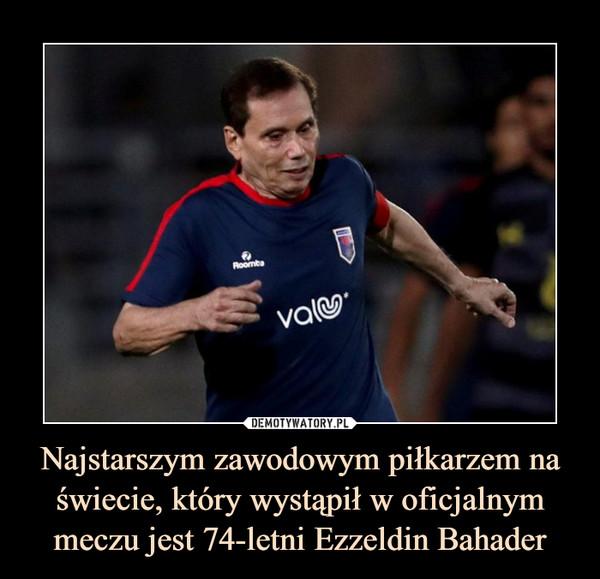 Najstarszym zawodowym piłkarzem na świecie, który wystąpił w oficjalnym meczu jest 74-letni Ezzeldin Bahader –
