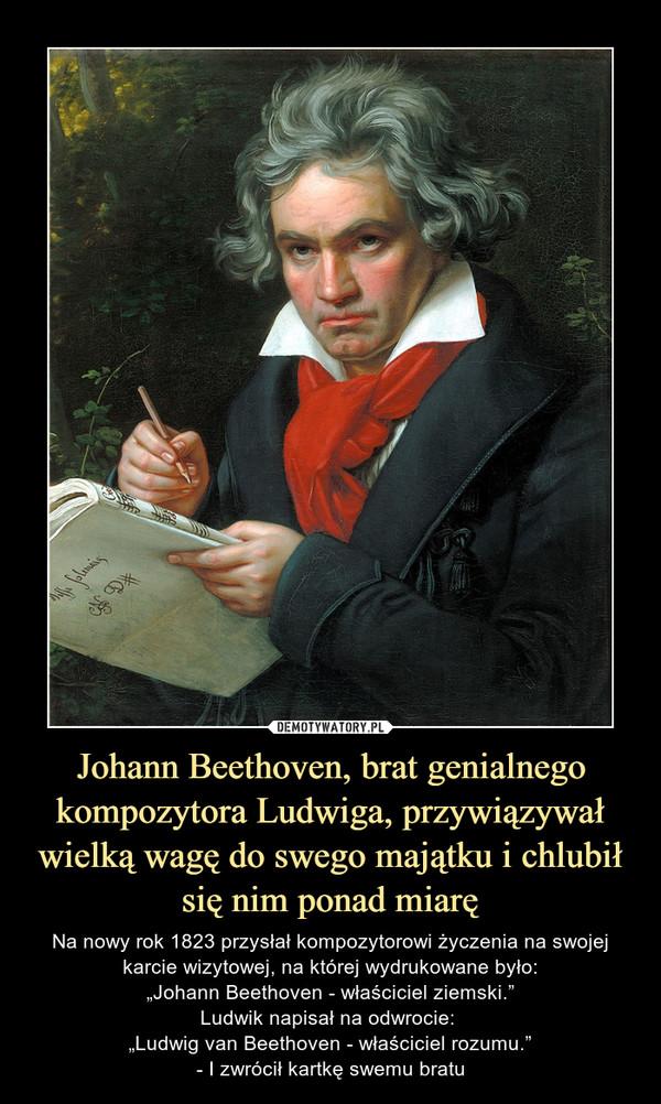 """Johann Beethoven, brat genialnego kompozytora Ludwiga, przywiązywał wielką wagę do swego majątku i chlubił się nim ponad miarę – Na nowy rok 1823 przysłał kompozytorowi życzenia na swojej karcie wizytowej, na której wydrukowane było:""""Johann Beethoven - właściciel ziemski.""""Ludwik napisał na odwrocie: """"Ludwig van Beethoven - właściciel rozumu.""""- I zwrócił kartkę swemu bratu"""