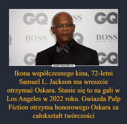 Ikona współczesnego kina, 72-letni Samuel L. Jackson ma wreszcie otrzymać Oskara. Stanie się to na gali w Los Angeles w 2022 roku. Gwiazda Pulp Fiction otrzyma honorowego Oskara za całokształt twórczości