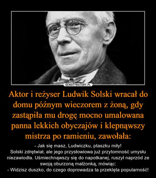 Aktor i reżyser Ludwik Solski wracał do domu późnym wieczorem z żoną, gdy zastąpiła mu drogę mocno umalowana panna lekkich obyczajów i klepnąwszy mistrza po ramieniu, zawołała: