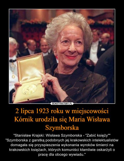 2 lipca 1923 roku w miejscowości Kórnik urodziła się Maria Wisława Szymborska