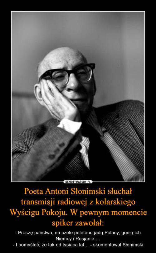 Poeta Antoni Słonimski słuchał transmisji radiowej z kolarskiego Wyścigu Pokoju. W pewnym momencie spiker zawołał: