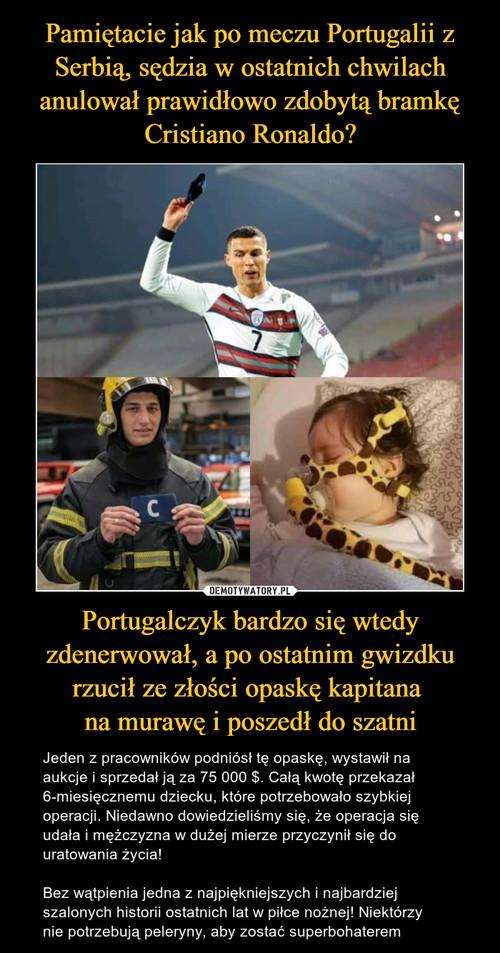Pamiętacie jak po meczu Portugalii z Serbią, sędzia w ostatnich chwilach anulował prawidłowo zdobytą bramkę Cristiano Ronaldo? Portugalczyk bardzo się wtedy zdenerwował, a po ostatnim gwizdku rzucił ze złości opaskę kapitana  na murawę i poszedł do szatni