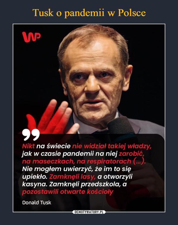 –  Nikt na świecie nie widział, takiej władzy, jak w czasie pandemii na niej zarobić, na maseczkach, na respiratorach. Nie mogłem uwierzyć, że im to się upiekło. Zamknęli lasy, a otworzyli kasyna. Zamknęli przedszkola, a pozostawili otwarte kościołyDonald Tusk