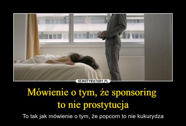 Mówienie o tym, że sponsoring to nie prostytucja – To tak jak mówienie o tym, że popcorn to nie kukurydza