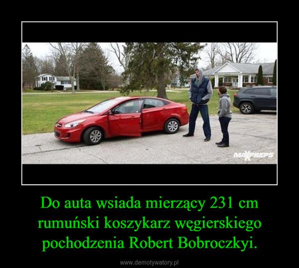 Do auta wsiada mierzący 231 cm rumuński koszykarz węgierskiego pochodzenia Robert Bobroczkyi. –