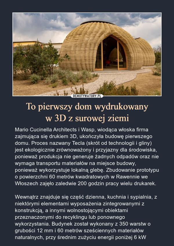 To pierwszy dom wydrukowanyw 3D z surowej ziemi – Mario Cucinella Architects i Wasp, wiodąca włoska firma zajmująca się drukiem 3D, ukończyła budowę pierwszego domu. Proces nazwany Tecla (skrót od technologii i gliny) jest ekologicznie zrównoważony i przyjazny dla środowiska, ponieważ produkcja nie generuje żadnych odpadów oraz nie wymaga transportu materiałów na miejsce budowy, ponieważ wykorzystuje lokalną glebę. Zbudowanie prototypu o powierzchni 60 metrów kwadratowych w Rawennie we Włoszech zajęło zaledwie 200 godzin pracy wielu drukarek.Wewnątrz znajduje się część dzienna, kuchnia i sypialnia, z niektórymi elementami wyposażenia zintegrowanymi z konstrukcją, a innymi wolnostojącymi obiektami przeznaczonymi do recyklingu lub ponownego wykorzystania. Budynek został wykonany z 350 warstw o grubości 12 mm i 60 metrów sześciennych materiałów naturalnych, przy średnim zużyciu energii poniżej 6 kW Mario Cucinella Architects i Wasp, wiodąca włoska firma zajmująca się drukiem 3D, ukończyła budowę pierwszego domu. Proces nazwany Tecla (skrót od technologii i gliny) jest ekologicznie zrównoważony i przyjazny dla środowiska, ponieważ produkcja nie generuje żadnych odpadów oraz nie wymaga transportu materiałów na miejsce budowy, ponieważ wykorzystuje lokalną glebę. Zbudowanie prototypu o powierzchni 60 metrów kwadratowych w Rawennie we Włoszech zajęło zaledwie 200 godzin pracy wielu drukarek.Wewnątrz znajduje się część dzienna, kuchnia i sypialnia, z niektórymi elementami wyposażenia zintegrowanymi z konstrukcją, a innymi wolnostojącymi obiektami przeznaczonymi do recyklingu lub ponownego wykorzystania. Budynek został wykonany z 350 warstw o grubości 12 mm i 60 metrów sześciennych materiałów naturalnych, przy średnim zużyciu energii poniżej 6 kW