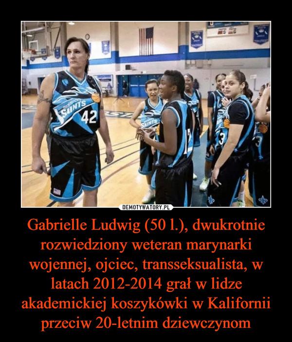 Gabrielle Ludwig (50 l.), dwukrotnie rozwiedziony weteran marynarki wojennej, ojciec, transseksualista, w latach 2012-2014 grał w lidze akademickiej koszykówki w Kalifornii przeciw 20-letnim dziewczynom –