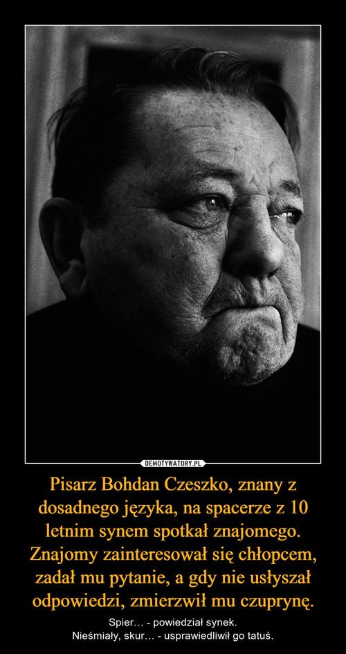Pisarz Bohdan Czeszko, znany z dosadnego języka, na spacerze z 10 letnim synem spotkał znajomego. Znajomy zainteresował się chłopcem, zadał mu pytanie, a gdy nie usłyszał odpowiedzi, zmierzwił mu czuprynę.
