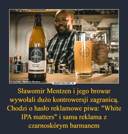 """Sławomir Mentzen i jego browar wywołali dużo kontrowersji zagranicą. Chodzi o hasło reklamowe piwa: """"White IPA matters"""" i sama reklama z czarnoskórym barmanem"""