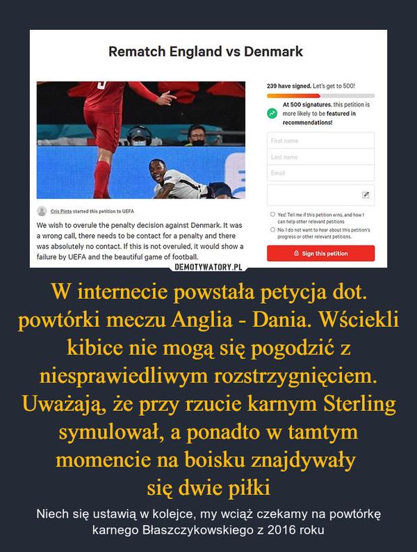 W internecie powstała petycja dot. powtórki meczu Anglia - Dania. Wściekli kibice nie mogą się pogodzić z niesprawiedliwym rozstrzygnięciem. Uważają, że przy rzucie karnym Sterling symulował, a ponadto w tamtym momencie na boisku znajdywały się dwie piłki – Niech się ustawią w kolejce, my wciąż czekamy na powtórkę karnego Błaszczykowskiego z 2016 roku