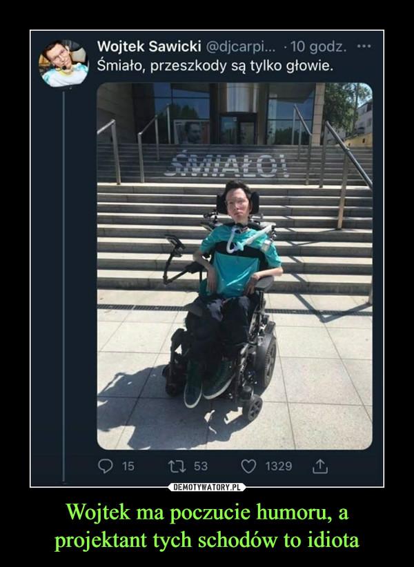 Wojtek ma poczucie humoru, a projektant tych schodów to idiota –