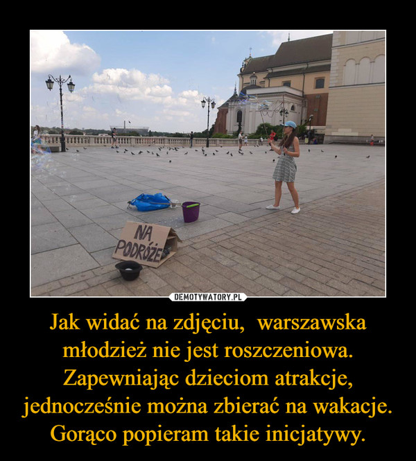 Jak widać na zdjęciu,  warszawska młodzież nie jest roszczeniowa.Zapewniając dzieciom atrakcje, jednocześnie można zbierać na wakacje.Gorąco popieram takie inicjatywy. –