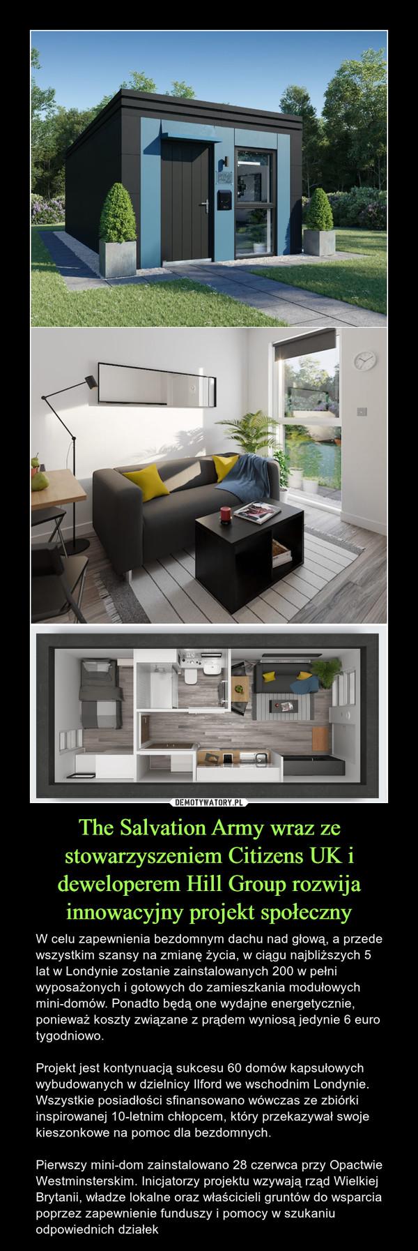The Salvation Army wraz ze stowarzyszeniem Citizens UK i deweloperem Hill Group rozwija innowacyjny projekt społeczny – W celu zapewnienia bezdomnym dachu nad głową, a przede wszystkim szansy na zmianę życia, w ciągu najbliższych 5 lat w Londynie zostanie zainstalowanych 200 w pełni wyposażonych i gotowych do zamieszkania modułowych mini-domów. Ponadto będą one wydajne energetycznie, ponieważ koszty związane z prądem wyniosą jedynie 6 euro tygodniowo.Projekt jest kontynuacją sukcesu 60 domów kapsułowych wybudowanych w dzielnicy Ilford we wschodnim Londynie. Wszystkie posiadłości sfinansowano wówczas ze zbiórki inspirowanej 10-letnim chłopcem, który przekazywał swoje kieszonkowe na pomoc dla bezdomnych.Pierwszy mini-dom zainstalowano 28 czerwca przy Opactwie Westminsterskim. Inicjatorzy projektu wzywają rząd Wielkiej Brytanii, władze lokalne oraz właścicieli gruntów do wsparcia poprzez zapewnienie funduszy i pomocy w szukaniu odpowiednich działek