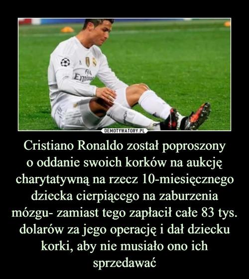 Cristiano Ronaldo został poproszony o oddanie swoich korków na aukcję charytatywną na rzecz 10-miesięcznego dziecka cierpiącego na zaburzenia mózgu- zamiast tego zapłacił całe 83 tys. dolarów za jego operację i dał dziecku korki, aby nie musiało ono ich sprzedawać