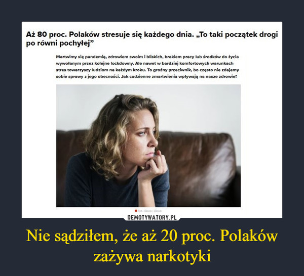 """Nie sądziłem, że aż 20 proc. Polaków zażywa narkotyki –  Aż 80 proc. Polaków stresuje się każdego dnia. """"To taki początek drogi po równi pochyłej"""" Martwimy się pandemią, zdrowiem swoim i bliskich, brakiem pracy lub środków do życia wywołanym przez kolejne lockdowny. Ale nawet w bardziej komfortowych warunkach stres towarzyszy ludziom na każdym kroku. To groźny przeciwnik, bo często nie zdajemy sobie sprawy z jego obecności. Jak codzienne zmartwienia wpływają na nasze zdrowie?"""