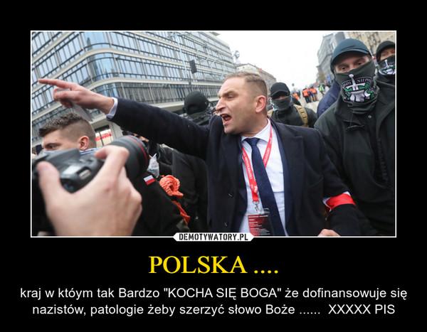 """POLSKA .... – kraj w któym tak Bardzo """"KOCHA SIĘ BOGA"""" że dofinansowuje się nazistów, patologie żeby szerzyć słowo Boże ......  XXXXX PIS"""