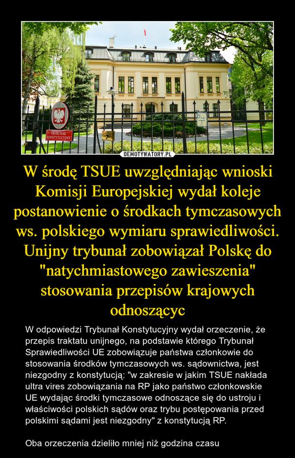 """W środę TSUE uwzględniając wnioski Komisji Europejskiej wydał koleje postanowienie o środkach tymczasowych ws. polskiego wymiaru sprawiedliwości. Unijny trybunał zobowiązał Polskę do """"natychmiastowego zawieszenia"""" stosowania przepisów krajowych odnoszącyc – W odpowiedzi Trybunał Konstytucyjny wydał orzeczenie, że przepis traktatu unijnego, na podstawie którego Trybunał Sprawiedliwości UE zobowiązuje państwa członkowie do stosowania środków tymczasowych ws. sądownictwa, jest niezgodny z konstytucją: """"w zakresie w jakim TSUE nakłada ultra vires zobowiązania na RP jako państwo członkowskie UE wydając środki tymczasowe odnoszące się do ustroju i właściwości polskich sądów oraz trybu postępowania przed polskimi sądami jest niezgodny"""" z konstytucją RP. Oba orzeczenia dzieliło mniej niż godzina czasu"""