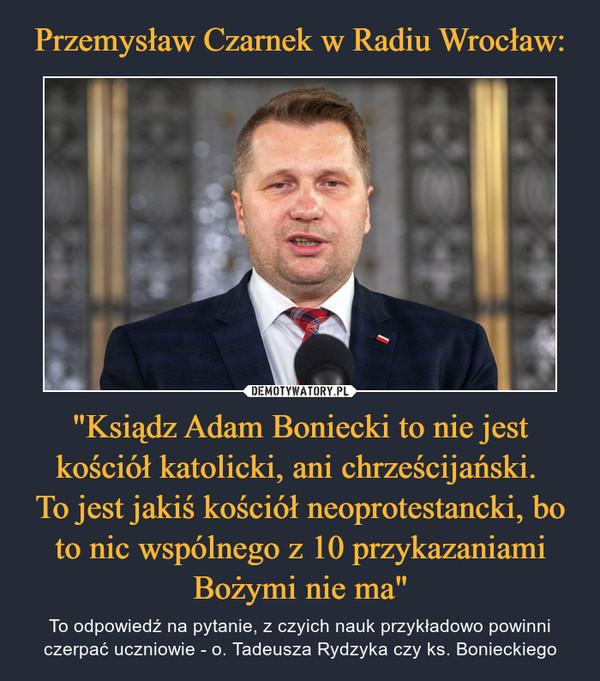 """""""Ksiądz Adam Boniecki to nie jest kościół katolicki, ani chrześcijański. To jest jakiś kościół neoprotestancki, bo to nic wspólnego z 10 przykazaniami Bożymi nie ma"""" – To odpowiedź na pytanie, z czyich nauk przykładowo powinni czerpać uczniowie - o. Tadeusza Rydzyka czy ks. Bonieckiego"""
