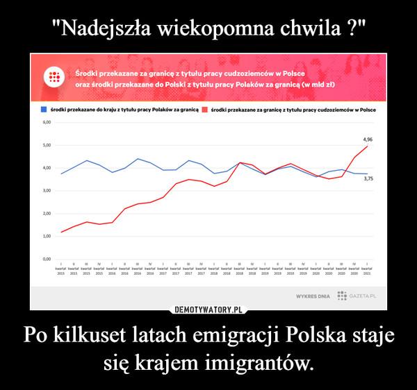 Po kilkuset latach emigracji Polska staje się krajem imigrantów. –