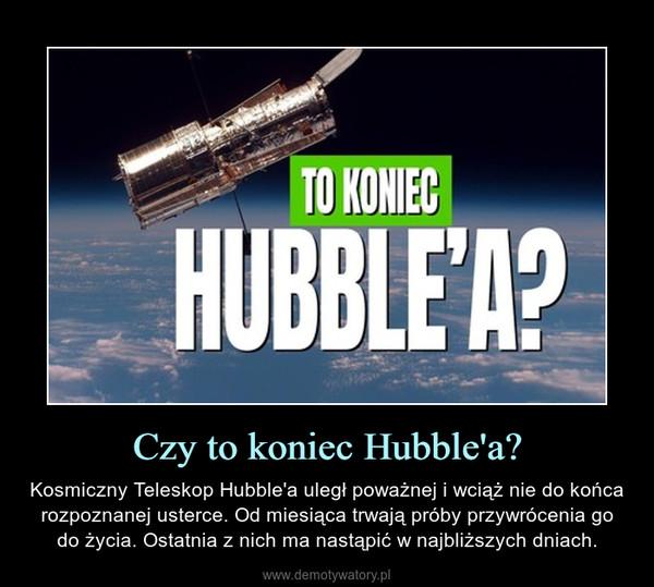 Czy to koniec Hubble'a? – Kosmiczny Teleskop Hubble'a uległ poważnej i wciąż nie do końca rozpoznanej usterce. Od miesiąca trwają próby przywrócenia go do życia. Ostatnia z nich ma nastąpić w najbliższych dniach.