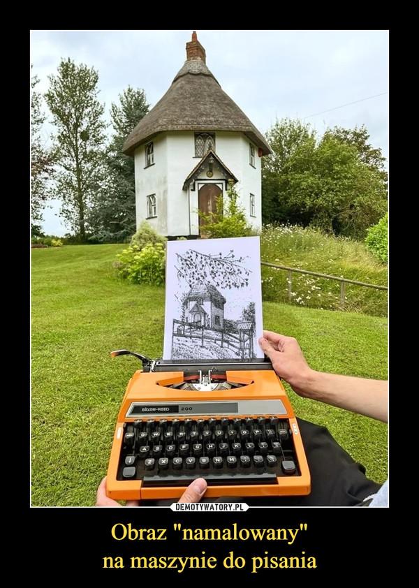 """Obraz """"namalowany""""na maszynie do pisania –"""