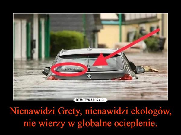 Nienawidzi Grety, nienawidzi ekologów, nie wierzy w globalne ocieplenie. –