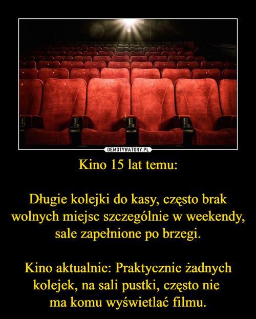 Kino 15 lat temu:  Długie kolejki do kasy, często brak wolnych miejsc szczególnie w weekendy, sale zapełnione po brzegi.  Kino aktualnie: Praktycznie żadnych kolejek, na sali pustki, często nie  ma komu wyświetlać filmu.