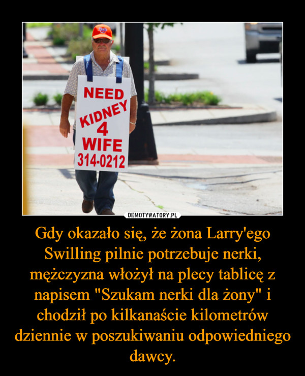 """Gdy okazało się, że żona Larry'ego Swilling pilnie potrzebuje nerki, mężczyzna włożył na plecy tablicę z napisem """"Szukam nerki dla żony"""" i chodził po kilkanaście kilometrów dziennie w poszukiwaniu odpowiedniego dawcy. –"""