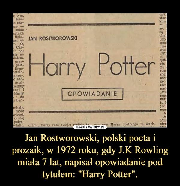 """Jan Rostworowski, polski poeta i prozaik, w 1972 roku, gdy J.K Rowling miała 7 lat, napisał opowiadanie pod tytułem: """"Harry Potter"""". –"""