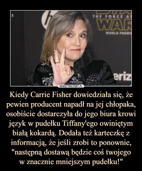 """Kiedy Carrie Fisher dowiedziała się, że pewien producent napadł na jej chłopaka, osobiście dostarczyła do jego biura krowi język w pudełku Tiffany'ego owiniętym białą kokardą. Dodała też karteczkę z informacją, że jeśli zrobi to ponownie, """"następną dostawą będzie coś twojego w znacznie mniejszym pudełku!"""""""