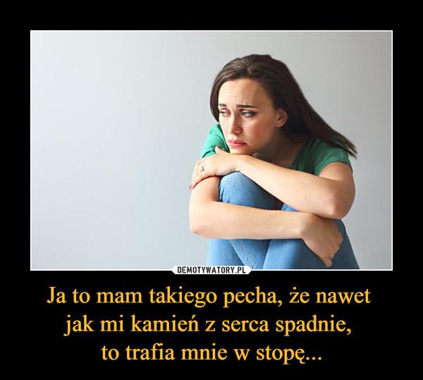 Ja to mam takiego pecha, że nawet jak mi kamień z serca spadnie, to trafia mnie w stopę... –
