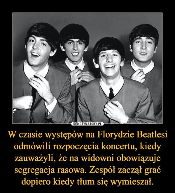 W czasie występów na Florydzie Beatlesi odmówili rozpoczęcia koncertu, kiedy zauważyli, że na widowni obowiązuje segregacja rasowa. Zespół zaczął grać dopiero kiedy tłum się wymieszał. –