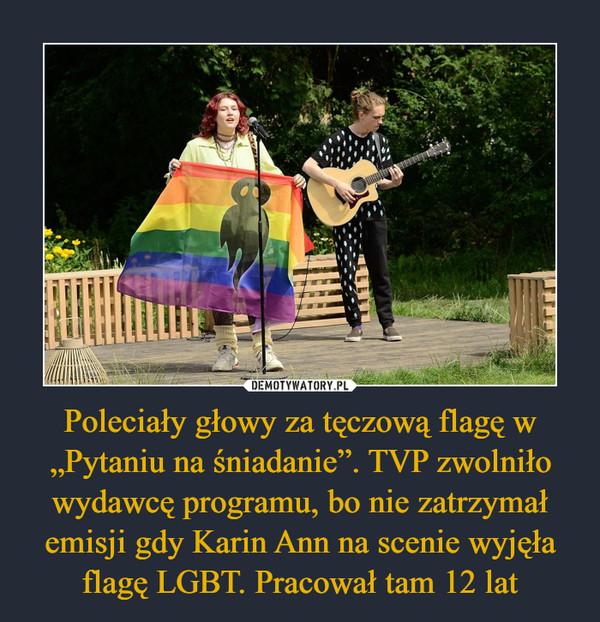 """Poleciały głowy za tęczową flagę w """"Pytaniu na śniadanie"""". TVP zwolniło wydawcę programu, bo nie zatrzymał emisji gdy Karin Ann na scenie wyjęła flagę LGBT. Pracował tam 12 lat –"""