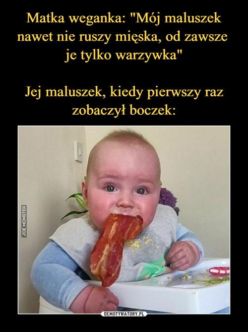 """Matka weganka: """"Mój maluszek nawet nie ruszy mięska, od zawsze  je tylko warzywka""""  Jej maluszek, kiedy pierwszy raz zobaczył boczek:"""