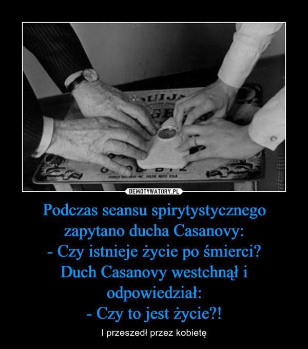 Podczas seansu spirytystycznego zapytano ducha Casanovy:- Czy istnieje życie po śmierci?Duch Casanovy westchnął i odpowiedział:- Czy to jest życie?! – I przeszedł przez kobietę