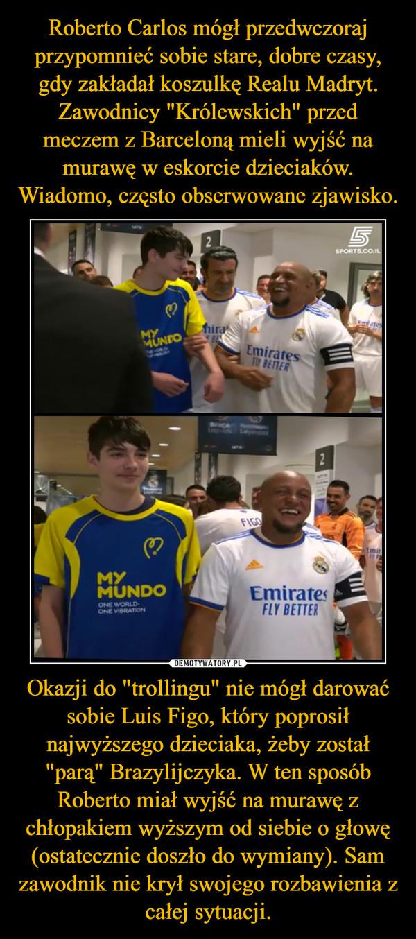 """Okazji do """"trollingu"""" nie mógł darować sobie Luis Figo, który poprosił najwyższego dzieciaka, żeby został """"parą"""" Brazylijczyka. W ten sposób Roberto miał wyjść na murawę z chłopakiem wyższym od siebie o głowę (ostatecznie doszło do wymiany). Sam zawodnik nie krył swojego rozbawienia z całej sytuacji. –"""
