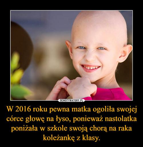 W 2016 roku pewna matka ogoliła swojej córce głowę na łyso, ponieważ nastolatka poniżała w szkole swoją chorą na raka koleżankę z klasy.