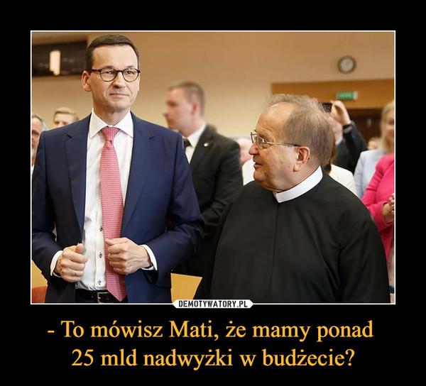 - To mówisz Mati, że mamy ponad 25 mld nadwyżki w budżecie? –