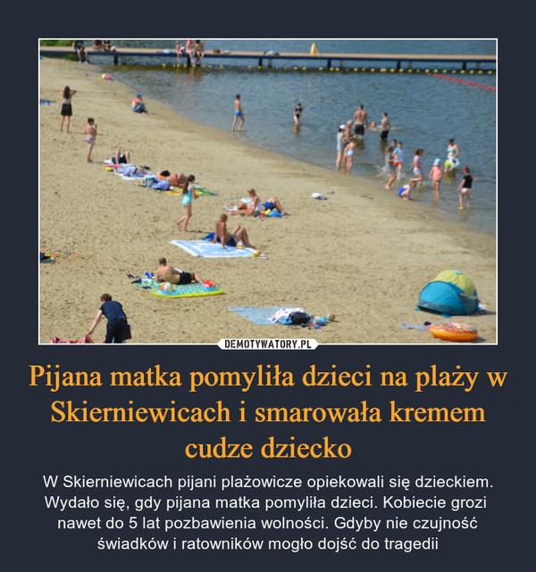 Pijana matka pomyliła dzieci na plaży w Skierniewicach i smarowała kremem cudze dziecko – W Skierniewicach pijani plażowicze opiekowali się dzieckiem. Wydało się, gdy pijana matka pomyliła dzieci. Kobiecie grozi nawet do 5 lat pozbawienia wolności. Gdyby nie czujność świadków i ratowników mogło dojść do tragedii