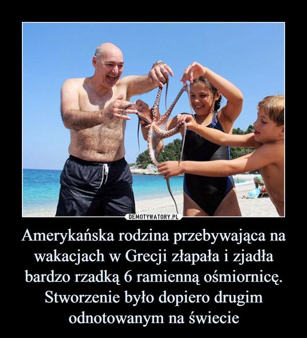 Amerykańska rodzina przebywająca na wakacjach w Grecji złapała i zjadła bardzo rzadką 6 ramienną ośmiornicę. Stworzenie było dopiero drugim odnotowanym na świecie –