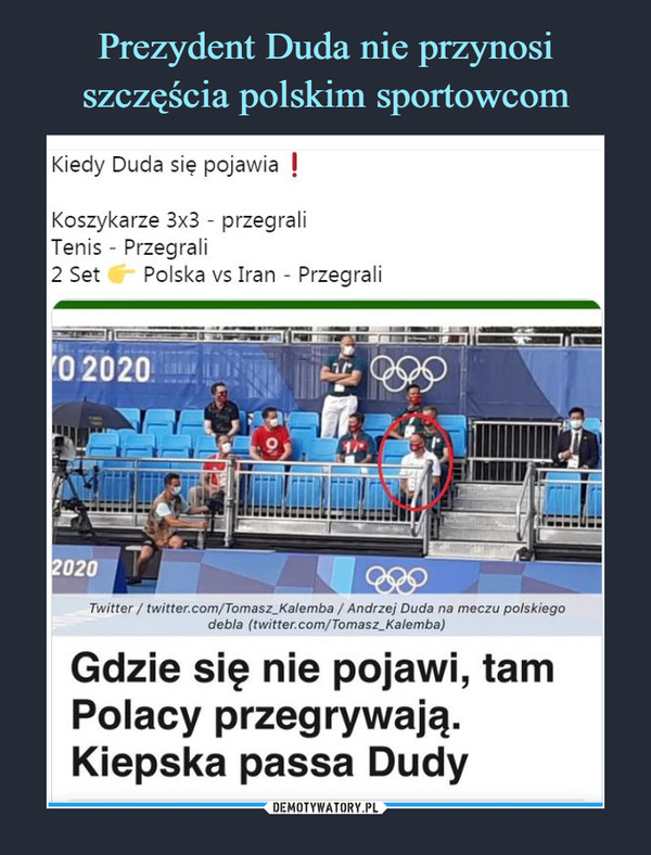 –  Kiedy Duda się pojawia IKoszykarze 3x3 - przegraliTenis - Przegrali2 Set     Polska vs Iran - PrzegraliGdzie się nie pojawi, tamPolacy przegrywają.Kiepska passa Dudy