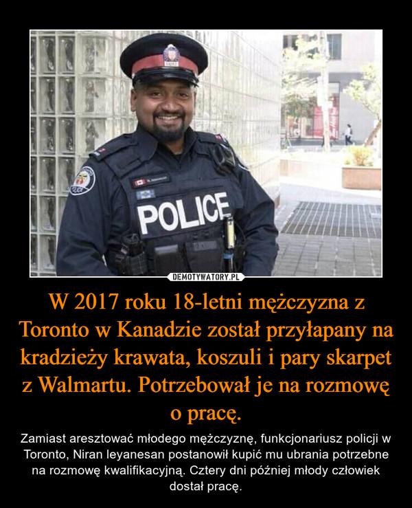 W 2017 roku 18-letni mężczyzna z Toronto w Kanadzie został przyłapany na kradzieży krawata, koszuli i pary skarpet z Walmartu. Potrzebował je na rozmowę o pracę. – Zamiast aresztować młodego mężczyznę, funkcjonariusz policji w Toronto, Niran leyanesan postanowił kupić mu ubrania potrzebne na rozmowę kwalifikacyjną. Cztery dni później młody człowiek dostał pracę.