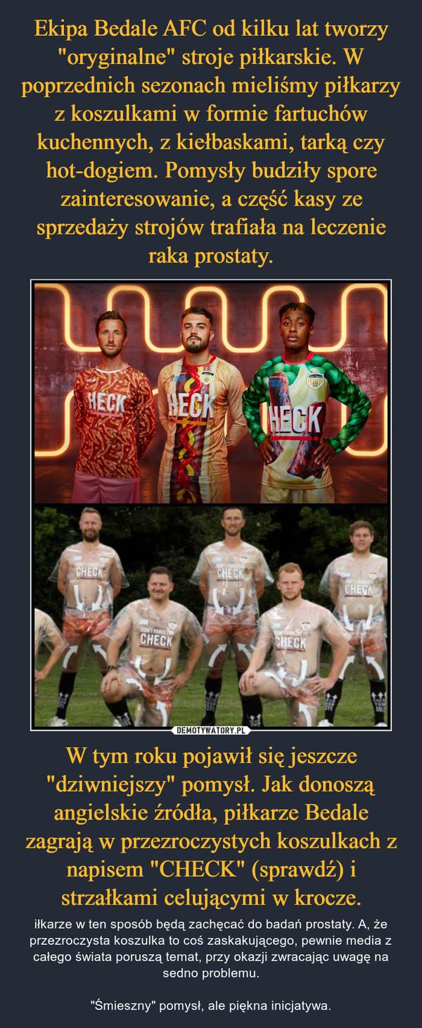 """W tym roku pojawił się jeszcze """"dziwniejszy"""" pomysł. Jak donoszą angielskie źródła, piłkarze Bedale zagrają w przezroczystych koszulkach z napisem """"CHECK"""" (sprawdź) i strzałkami celującymi w krocze. – iłkarze w ten sposób będą zachęcać do badań prostaty. A, że przezroczysta koszulka to coś zaskakującego, pewnie media z całego świata poruszą temat, przy okazji zwracając uwagę na sedno problemu.""""Śmieszny"""" pomysł, ale piękna inicjatywa."""