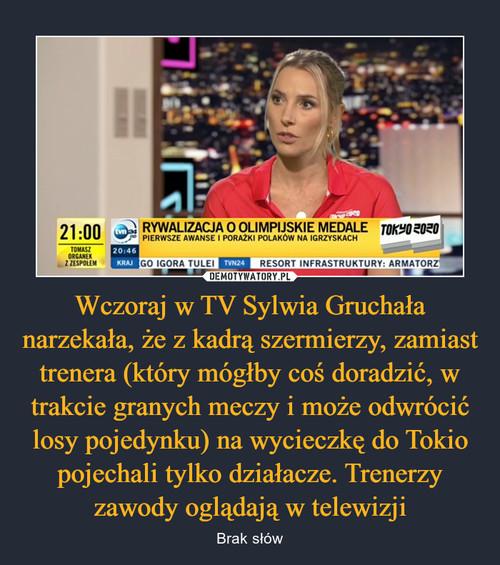 Wczoraj w TV Sylwia Gruchała narzekała, że z kadrą szermierzy, zamiast trenera (który mógłby coś doradzić, w trakcie granych meczy i może odwrócić losy pojedynku) na wycieczkę do Tokio pojechali tylko działacze. Trenerzy zawody oglądają w telewizji