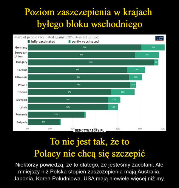 To nie jest tak, że toPolacy nie chcą się szczepić – Niektórzy powiedzą, że to dlatego, że jesteśmy zacofani. Ale mniejszy niż Polska stopień zaszczepienia mają Australia, Japonia, Korea Południowa. USA mają niewiele więcej niż my.