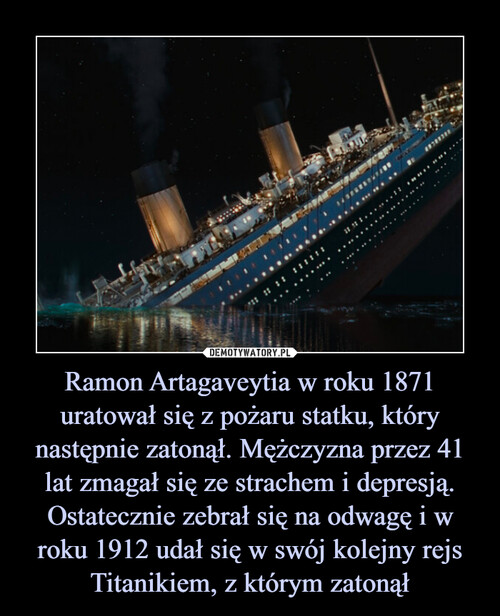 Ramon Artagaveytia w roku 1871 uratował się z pożaru statku, który następnie zatonął. Mężczyzna przez 41 lat zmagał się ze strachem i depresją. Ostatecznie zebrał się na odwagę i w roku 1912 udał się w swój kolejny rejs Titanikiem, z którym zatonął